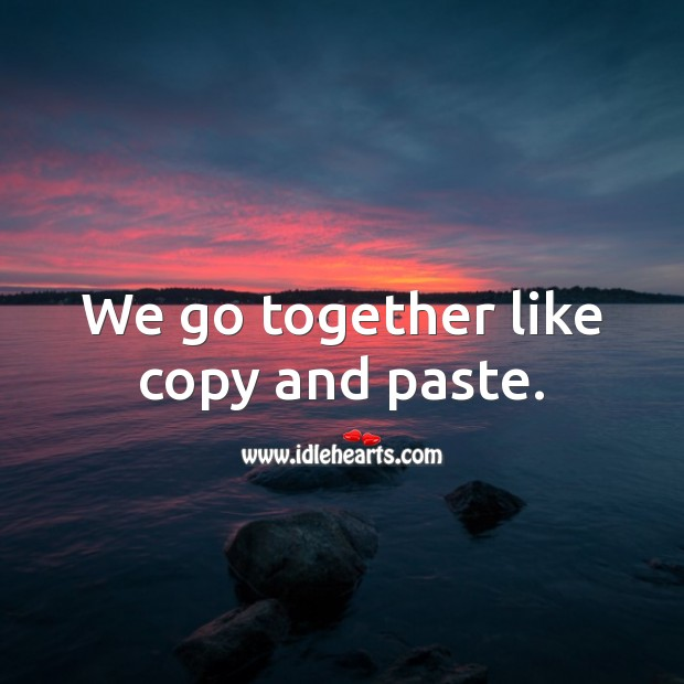 We go together like copy and paste. Funny Love Quotes Image
