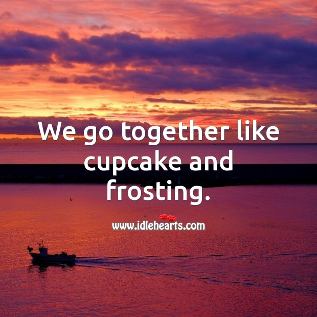 Image, We go together like cupcake and frosting.
