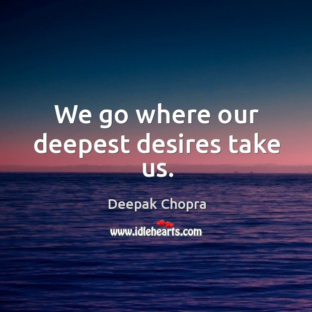 Image, We go where our deepest desires take us.