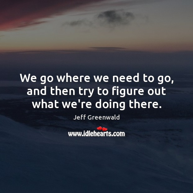 We go where we need to go, and then try to figure out what we're doing there. Image