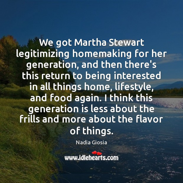 We got Martha Stewart legitimizing homemaking for her generation, and then there's Image