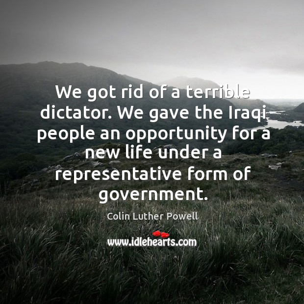 We got rid of a terrible dictator. We gave the iraqi people an opportunity for a new life under Image