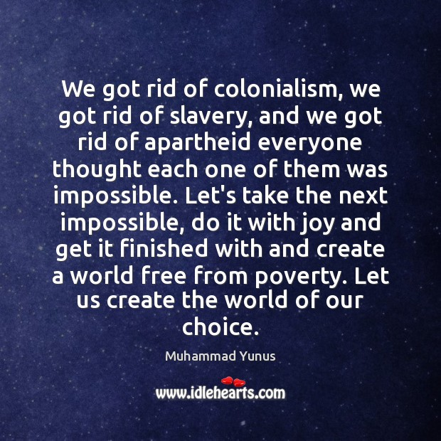 We got rid of colonialism, we got rid of slavery, and we Muhammad Yunus Picture Quote