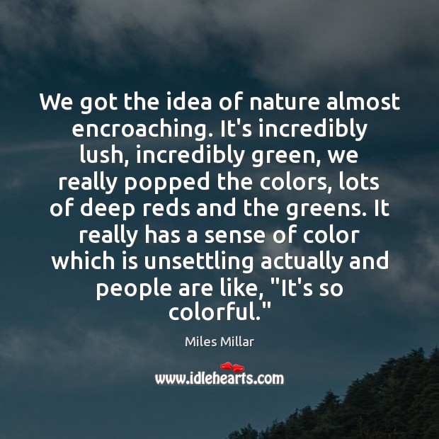 Image, We got the idea of nature almost encroaching. It's incredibly lush, incredibly
