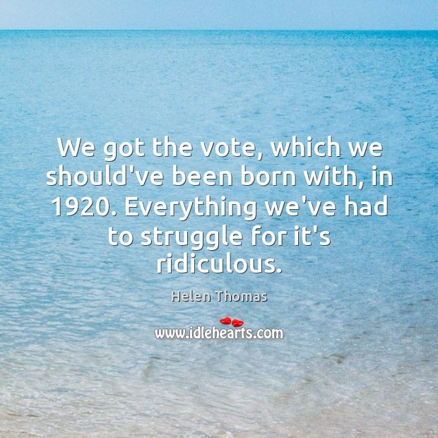 We got the vote, which we should've been born with, in 1920. Everything Helen Thomas Picture Quote