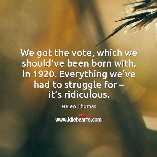 We got the vote, which we should've been born with, in 1920. Everything we've had to struggle for – it's ridiculous. Image
