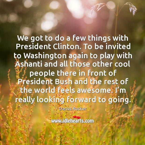 Image, We got to do a few things with president clinton. To be invited to washington again to