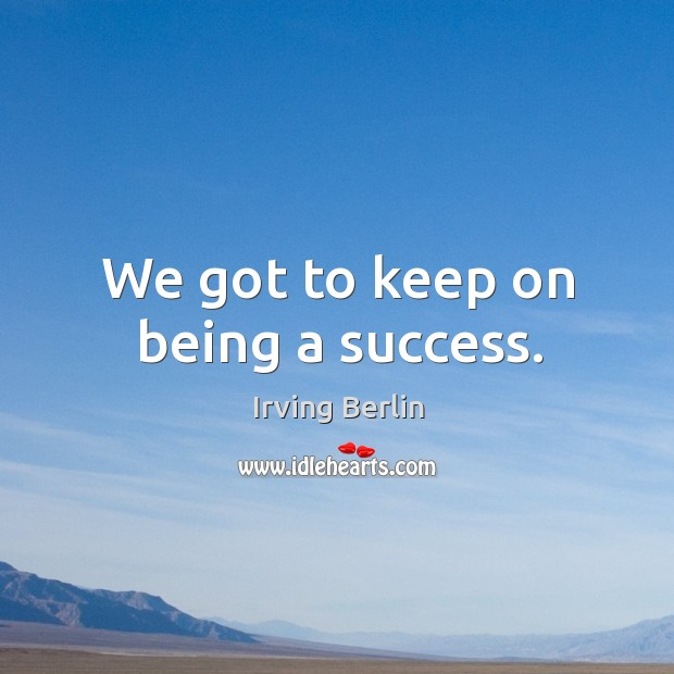 We got to keep on being a success. Image