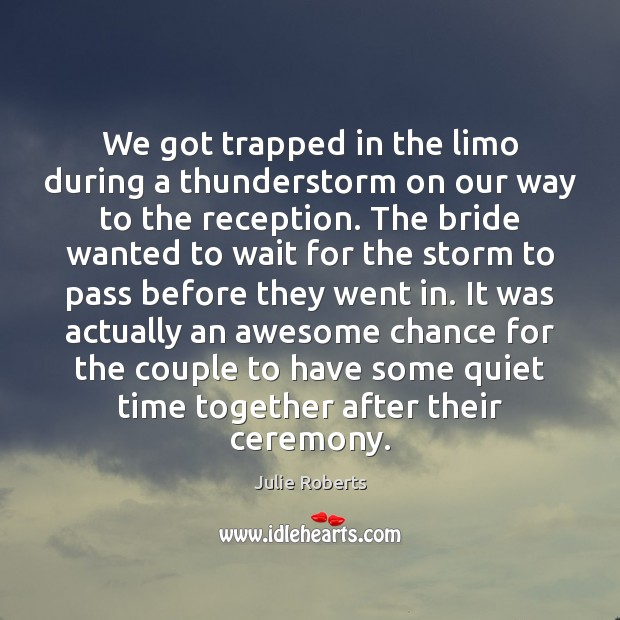 We got trapped in the limo during a thunderstorm on our way Time Together Quotes Image