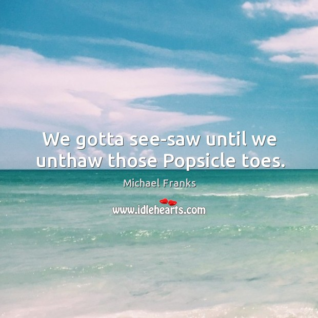 We gotta see-saw until we unthaw those Popsicle toes. Image