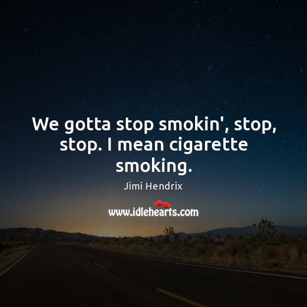 We gotta stop smokin', stop, stop. I mean cigarette smoking. Image