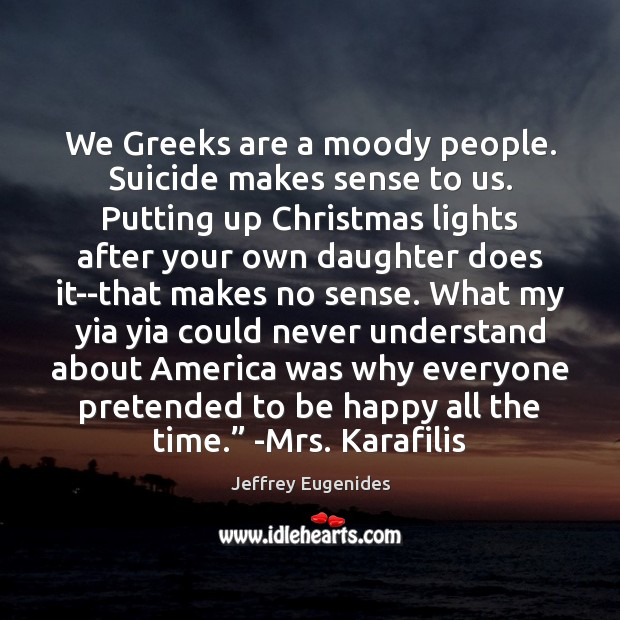 We Greeks are a moody people. Suicide makes sense to us. Putting Image