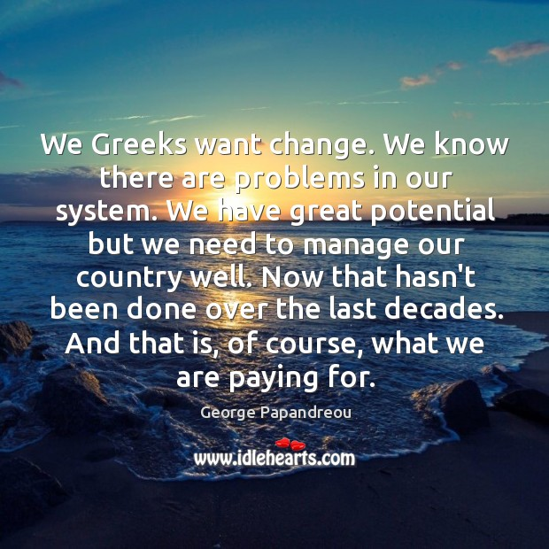 We Greeks want change. We know there are problems in our system. Image