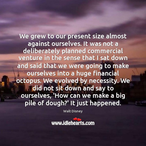 Image, We grew to our present size almost against ourselves. It was not