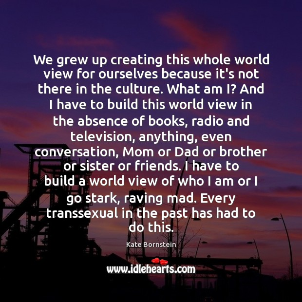 We grew up creating this whole world view for ourselves because it's Image