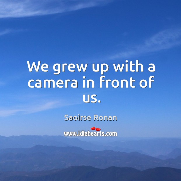 Image, We grew up with a camera in front of us.