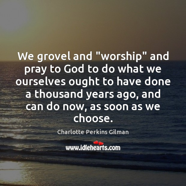 "Image, We grovel and ""worship"" and pray to God to do what we"