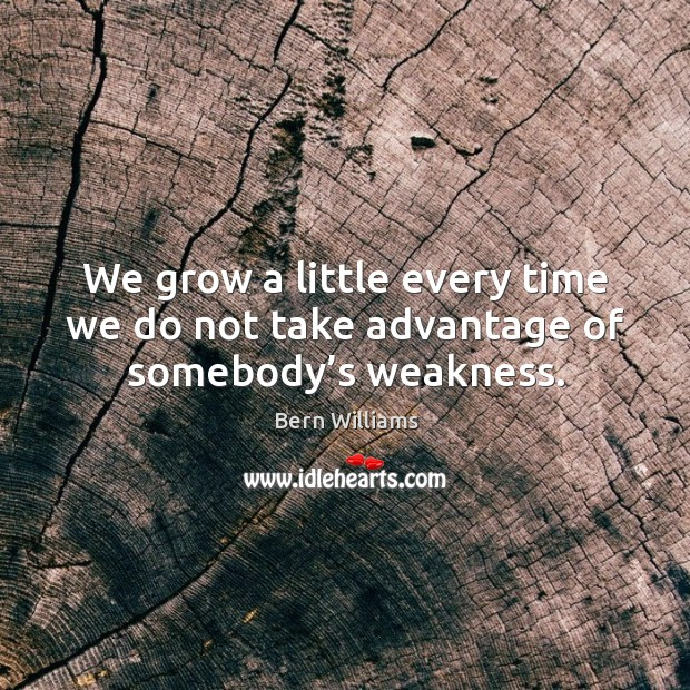 Image, We grow a little every time we do not take advantage of somebody's weakness.