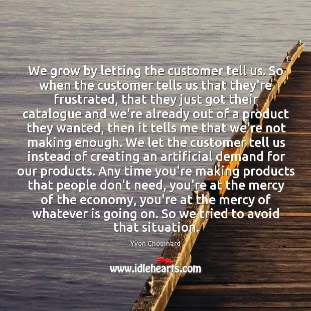 We grow by letting the customer tell us. So when the customer Yvon Chouinard Picture Quote
