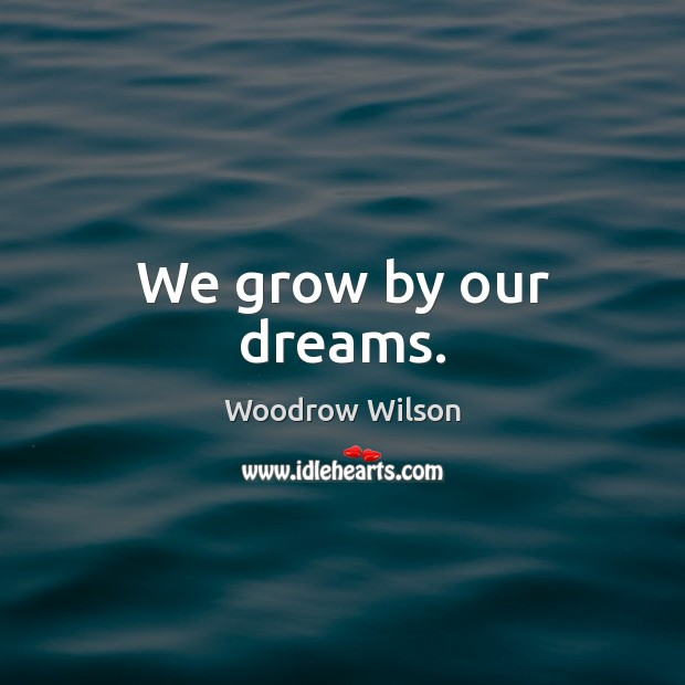 We grow by our dreams. Woodrow Wilson Picture Quote