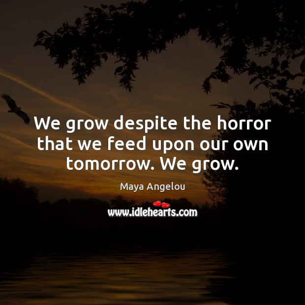 Image, We grow despite the horror that we feed upon our own tomorrow. We grow.