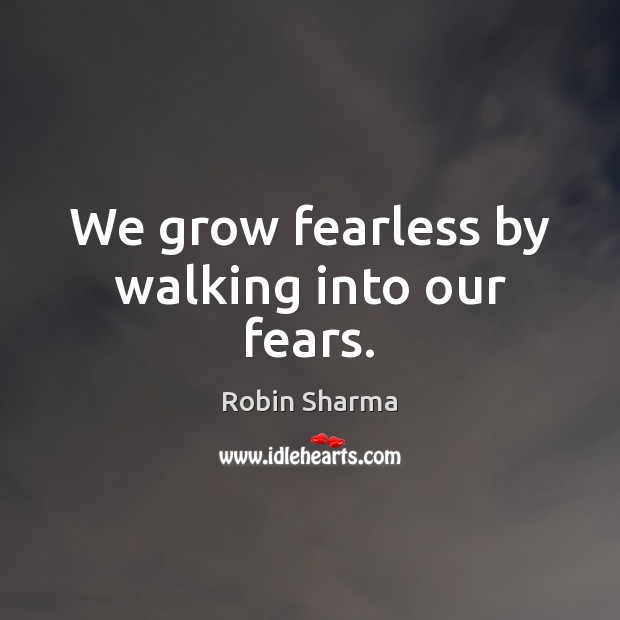 We grow fearless by walking into our fears. Image