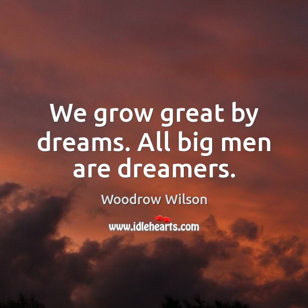 We grow great by dreams. All big men are dreamers. Image