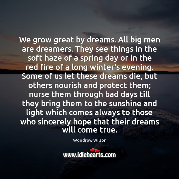 Image, We grow great by dreams. All big men are dreamers. They see