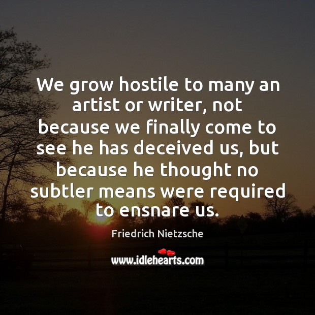 We grow hostile to many an artist or writer, not because we Image