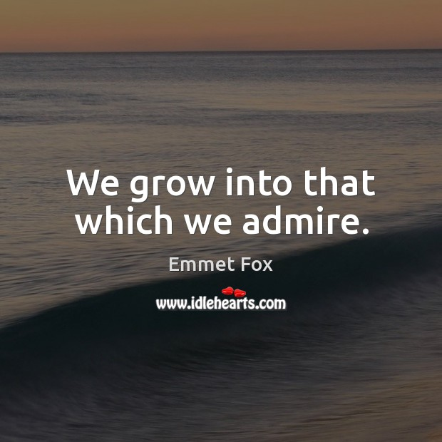 We grow into that which we admire. Emmet Fox Picture Quote