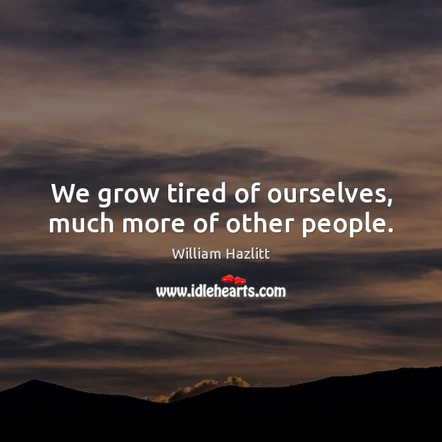 We grow tired of ourselves, much more of other people. Image