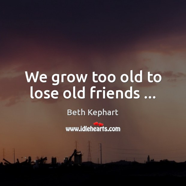 Image, We grow too old to lose old friends …