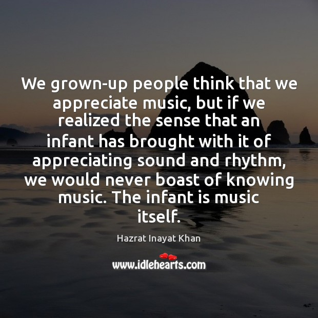 We grown-up people think that we appreciate music, but if we realized Hazrat Inayat Khan Picture Quote