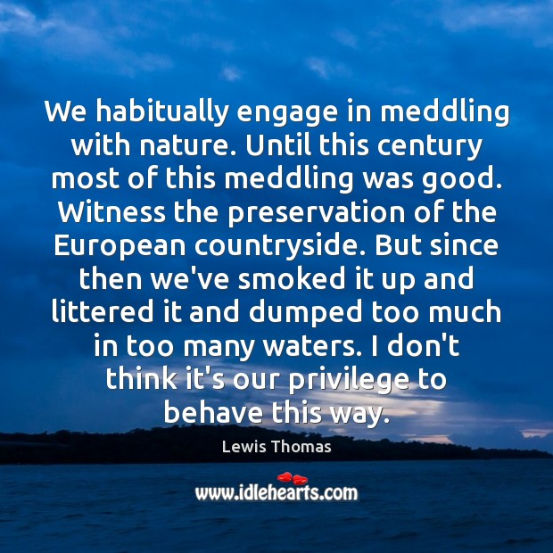 We habitually engage in meddling with nature. Until this century most of Image