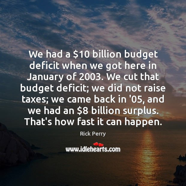 We had a $10 billion budget deficit when we got here in January Image