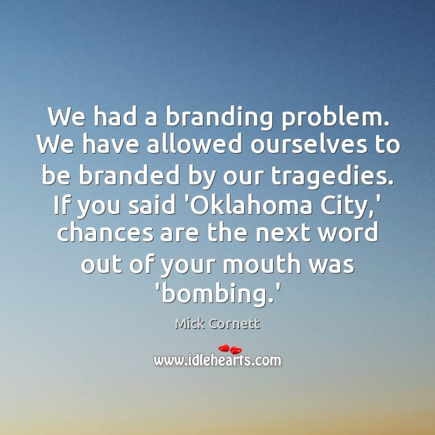 We had a branding problem. We have allowed ourselves to be branded Image