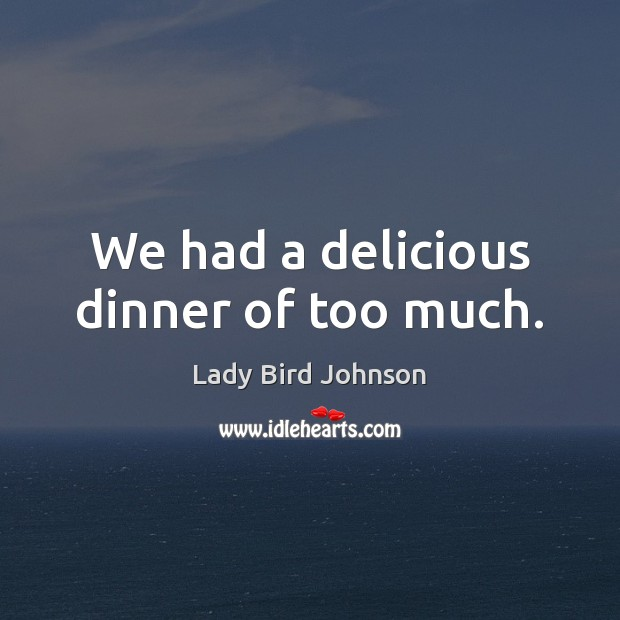 We had a delicious dinner of too much. Lady Bird Johnson Picture Quote