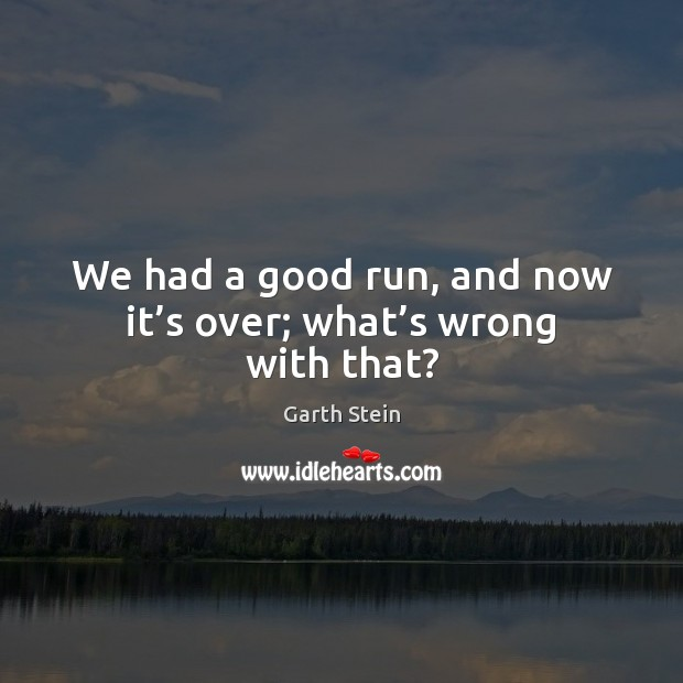 We had a good run, and now it's over; what's wrong with that? Garth Stein Picture Quote