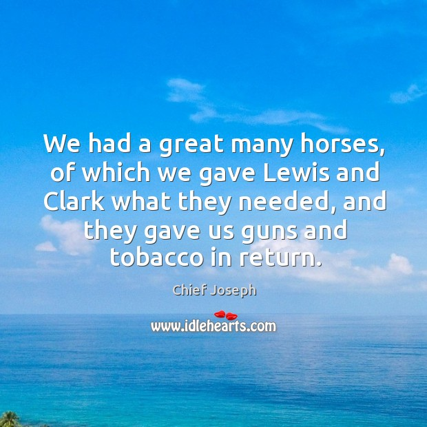 We had a great many horses, of which we gave lewis and clark what they needed, and they gave Chief Joseph Picture Quote