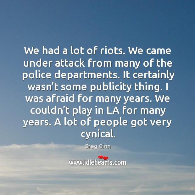 We had a lot of riots. We came under attack from many of the police departments. Greg Ginn Picture Quote