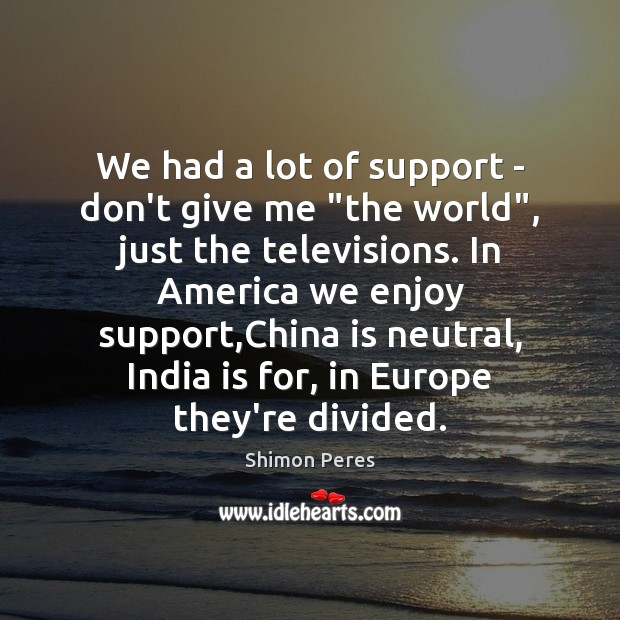 """We had a lot of support – don't give me """"the world"""", Shimon Peres Picture Quote"""