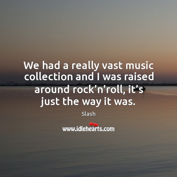 We had a really vast music collection and I was raised around rock'n'roll, it's just the way it was. Image