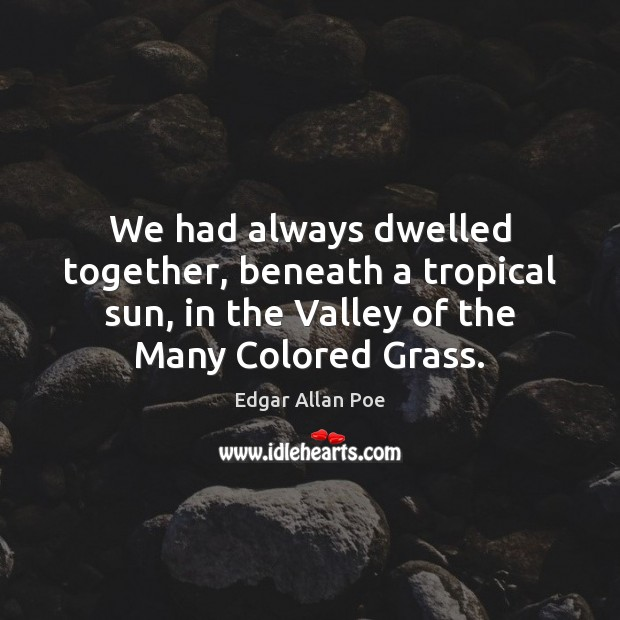 We had always dwelled together, beneath a tropical sun, in the Valley Edgar Allan Poe Picture Quote
