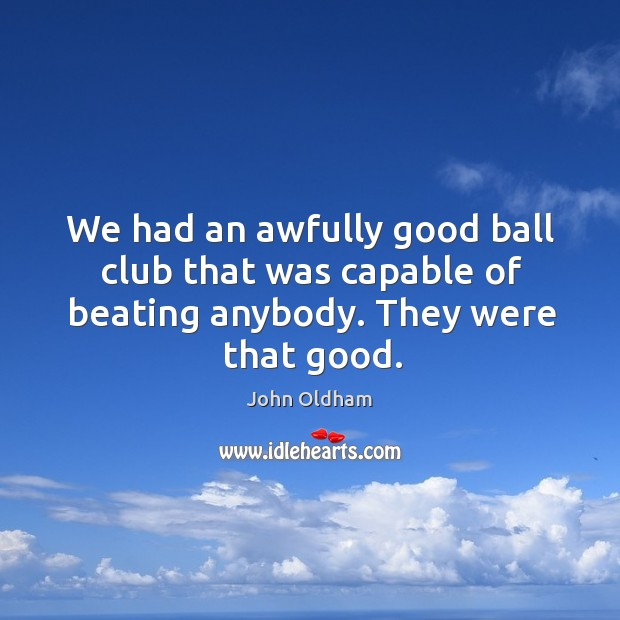We had an awfully good ball club that was capable of beating anybody. They were that good. Image
