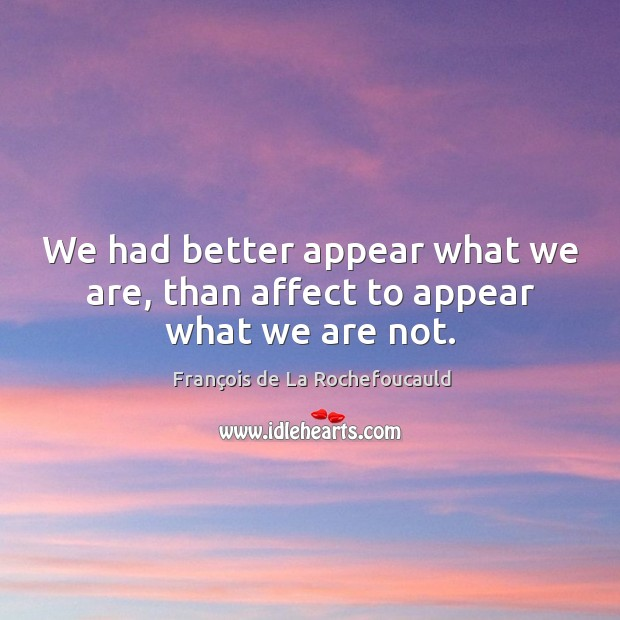 We had better appear what we are, than affect to appear what we are not. Image