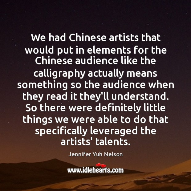 We had Chinese artists that would put in elements for the Chinese Jennifer Yuh Nelson Picture Quote