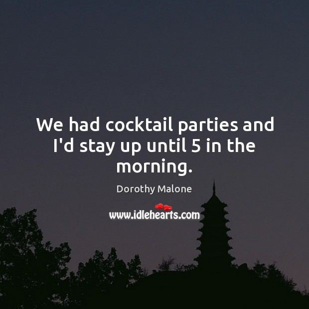 We had cocktail parties and I'd stay up until 5 in the morning. Image