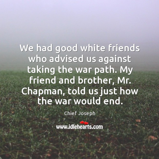 We had good white friends who advised us against taking the war path. Chief Joseph Picture Quote