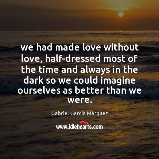 We had made love without love, half-dressed most of the time and Gabriel García Márquez Picture Quote