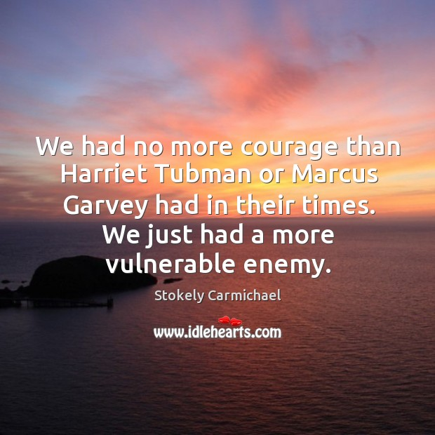 We had no more courage than harriet tubman or marcus garvey had in their times. Stokely Carmichael Picture Quote